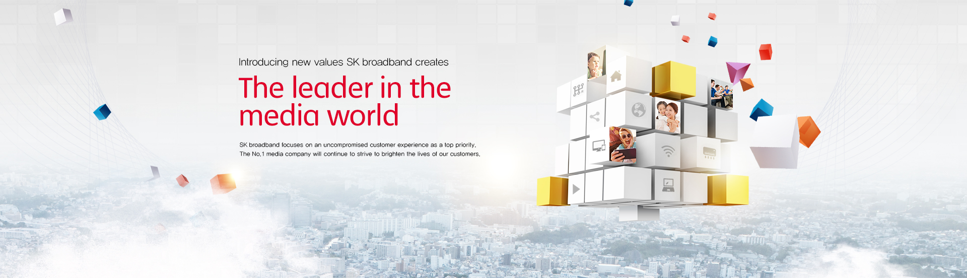 SK broadband. The new world of communications realized by boundless possibilities. The new leader in communications, SK broadband is here for you! SK broadband opens up new possibilities to brighten the lives of our customers.